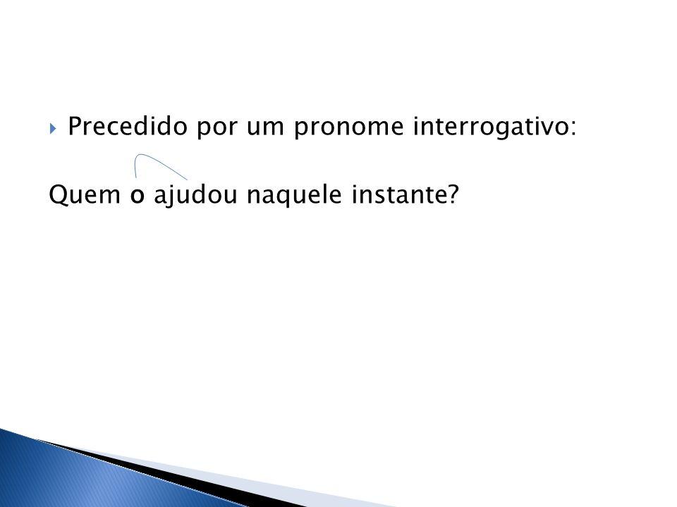Precedido por um pronome interrogativo: