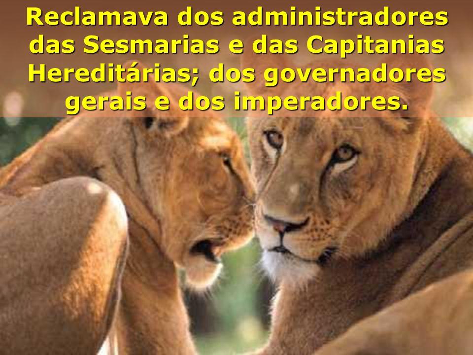 Reclamava dos administradores das Sesmarias e das Capitanias Hereditárias; dos governadores gerais e dos imperadores.