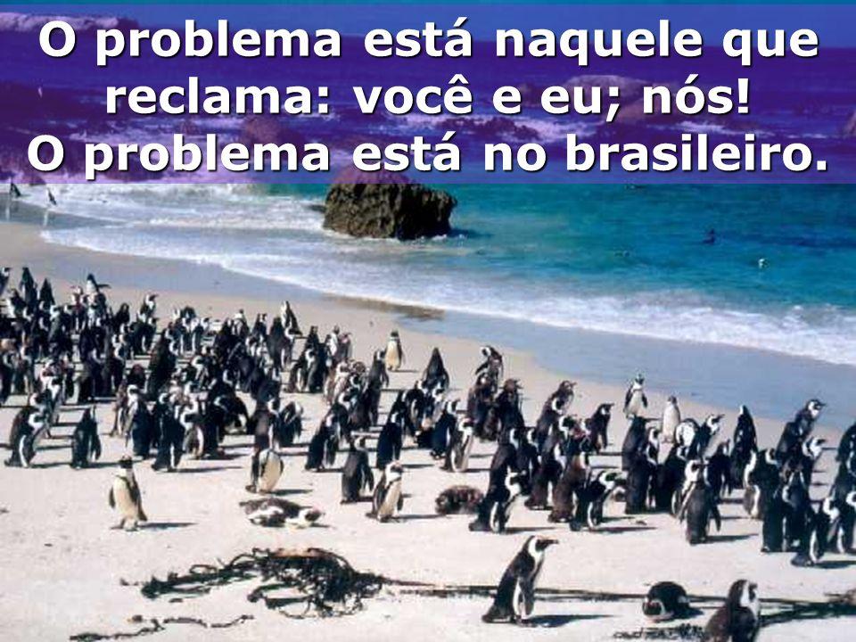 O problema está naquele que reclama: você e eu; nós!