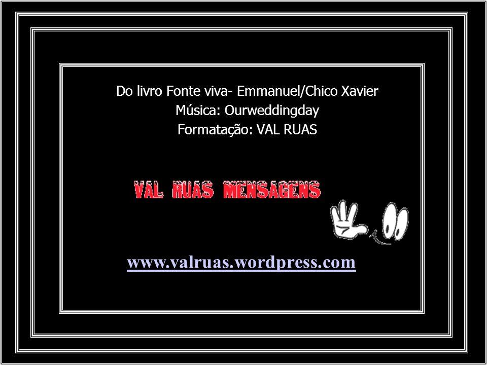www.valruas.wordpress.com Do livro Fonte viva- Emmanuel/Chico Xavier