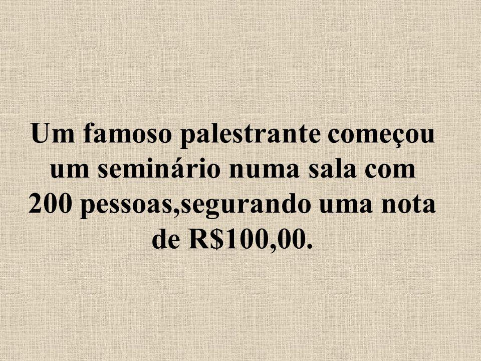 Um famoso palestrante começou um seminário numa sala com 200 pessoas,segurando uma nota de R$100,00.