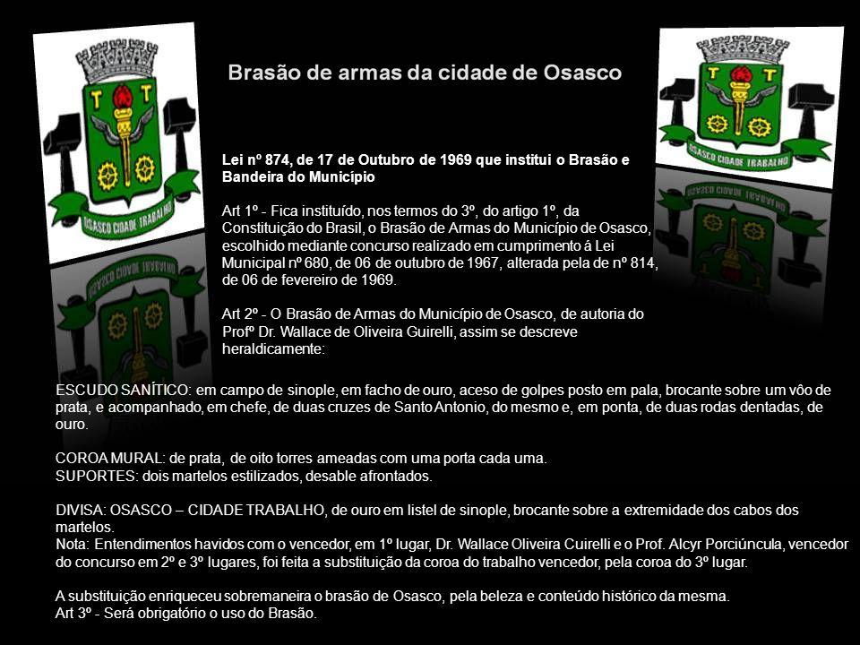 Lei nº 874, de 17 de Outubro de 1969 que institui o Brasão e Bandeira do Município Art 1º - Fica instituído, nos termos do 3º, do artigo 1º, da Constituição do Brasil, o Brasão de Armas do Município de Osasco, escolhido mediante concurso realizado em cumprimento á Lei Municipal nº 680, de 06 de outubro de 1967, alterada pela de nº 814, de 06 de fevereiro de 1969.