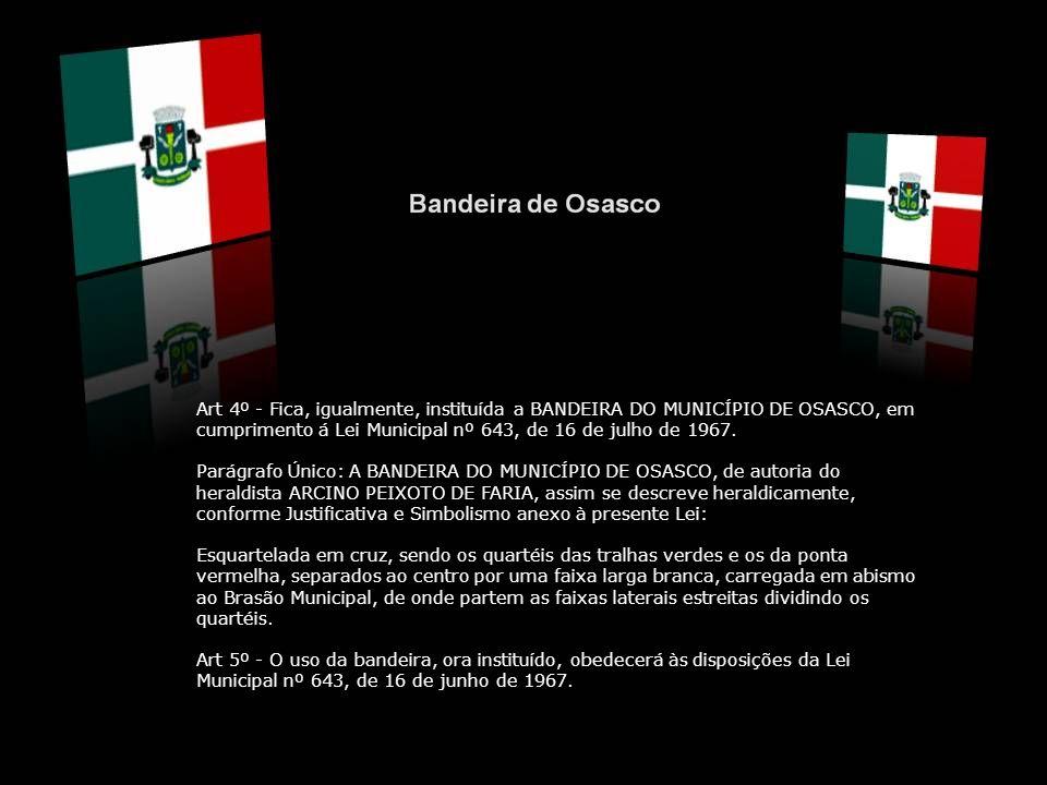 Art 4º - Fica, igualmente, instituída a BANDEIRA DO MUNICÍPIO DE OSASCO, em cumprimento á Lei Municipal nº 643, de 16 de julho de 1967.