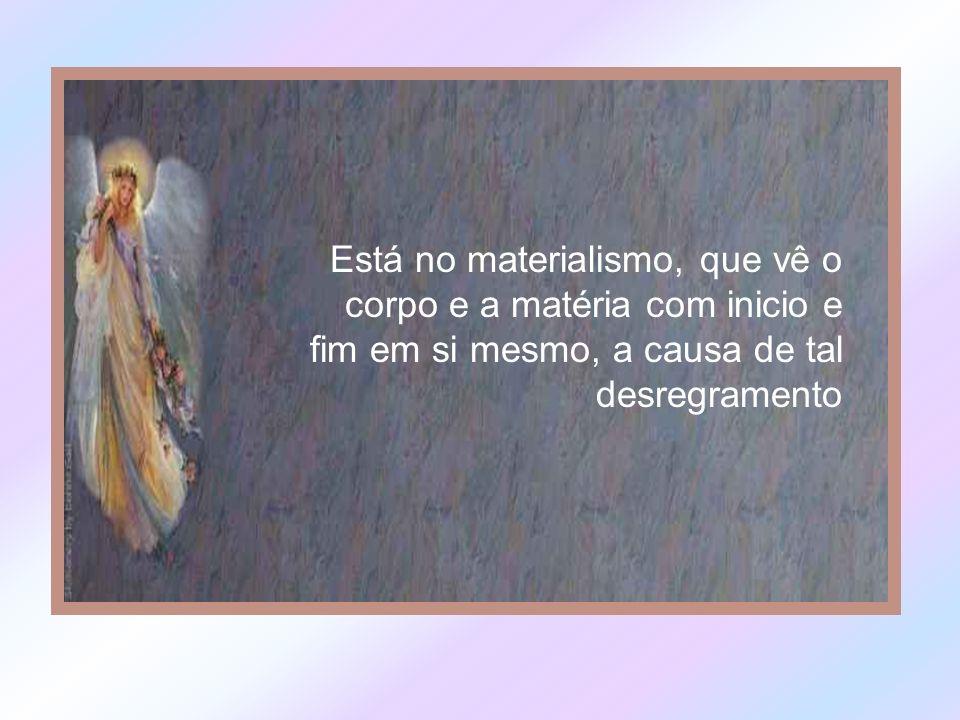 Está no materialismo, que vê o corpo e a matéria com inicio e fim em si mesmo, a causa de tal desregramento