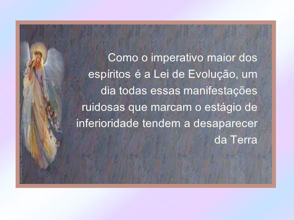 Como o imperativo maior dos espíritos é a Lei de Evolução, um dia todas essas manifestações ruidosas que marcam o estágio de inferioridade tendem a desaparecer da Terra