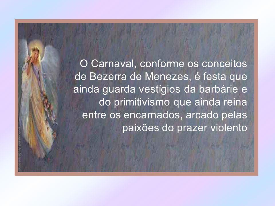O Carnaval, conforme os conceitos de Bezerra de Menezes, é festa que ainda guarda vestígios da barbárie e do primitivismo que ainda reina entre os encarnados, arcado pelas paixões do prazer violento