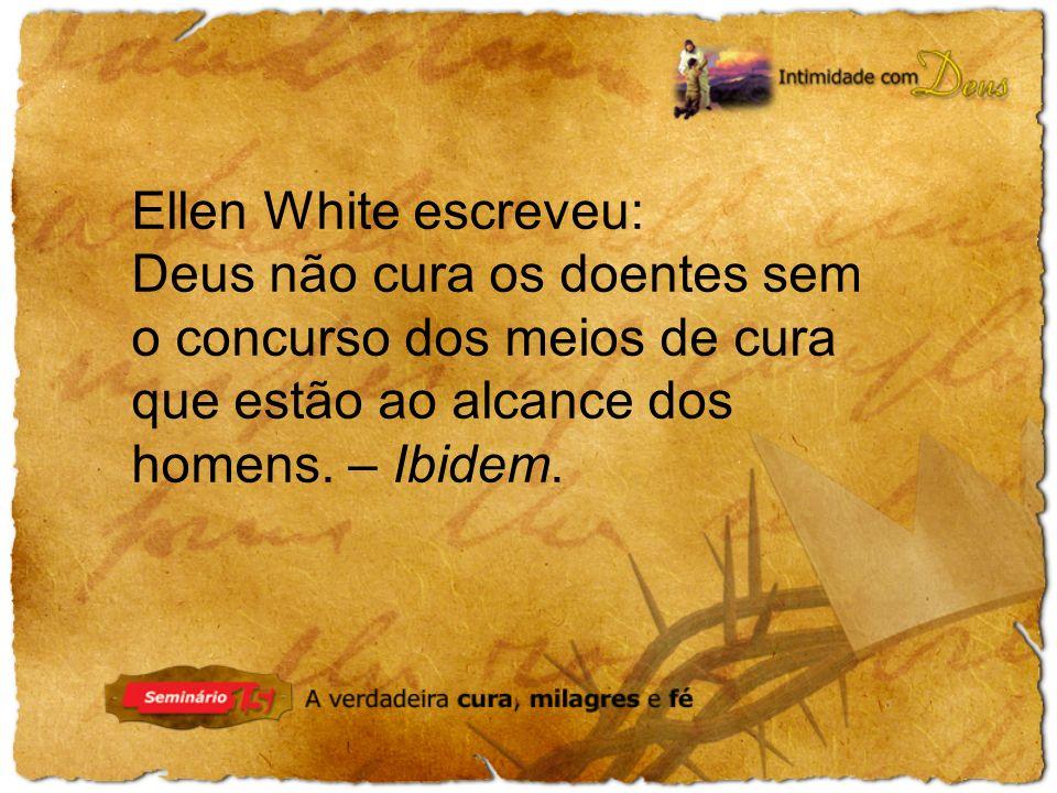 Ellen White escreveu: Deus não cura os doentes sem o concurso dos meios de cura que estão ao alcance dos homens.