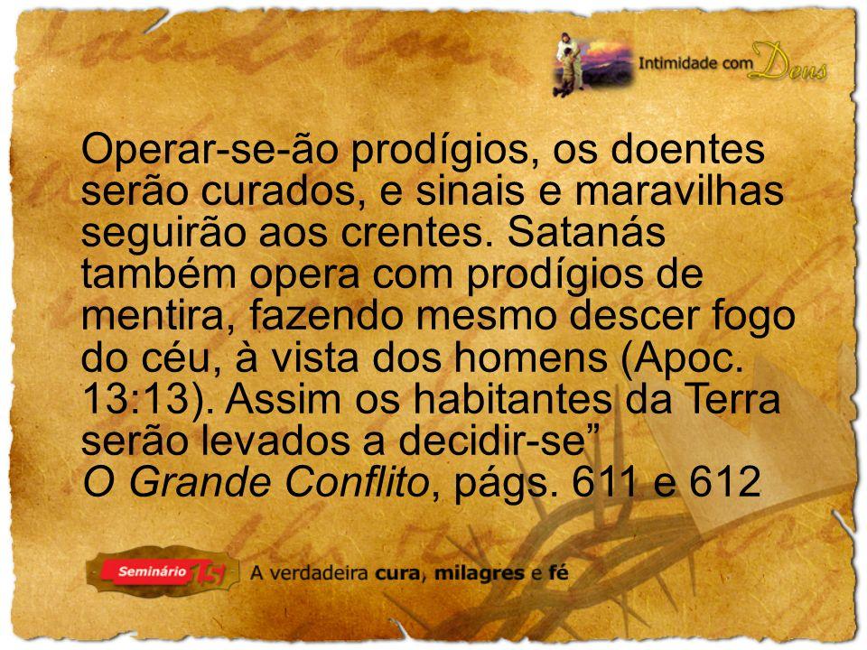 Operar-se-ão prodígios, os doentes serão curados, e sinais e maravilhas seguirão aos crentes. Satanás também opera com prodígios de mentira, fazendo mesmo descer fogo do céu, à vista dos homens (Apoc. 13:13). Assim os habitantes da Terra serão levados a decidir-se