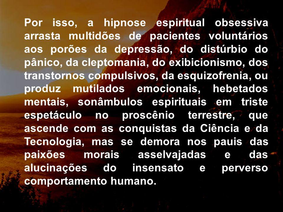 Por isso, a hipnose espiritual obsessiva arrasta multidões de pacientes voluntários aos porões da depressão, do distúrbio do pânico, da cleptomania, do exibicionismo, dos transtornos compulsivos, da esquizofrenia, ou produz mutilados emocionais, hebetados mentais, sonâmbulos espirituais em triste espetáculo no proscênio terrestre, que ascende com as conquistas da Ciência e da Tecnologia, mas se demora nos pauis das paixões morais asselvajadas e das alucinações do insensato e perverso comportamento humano.