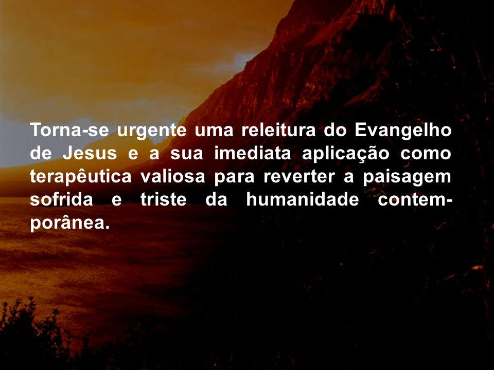 Torna-se urgente uma releitura do Evangelho de Jesus e a sua imediata aplicação como terapêutica valiosa para reverter a paisagem sofrida e triste da humanidade contem-porânea.
