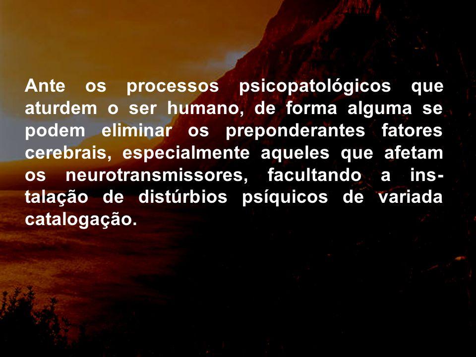 Ante os processos psicopatológicos que aturdem o ser humano, de forma alguma se podem eliminar os preponderantes fatores cerebrais, especialmente aqueles que afetam os neurotransmissores, facultando a ins-talação de distúrbios psíquicos de variada catalogação.