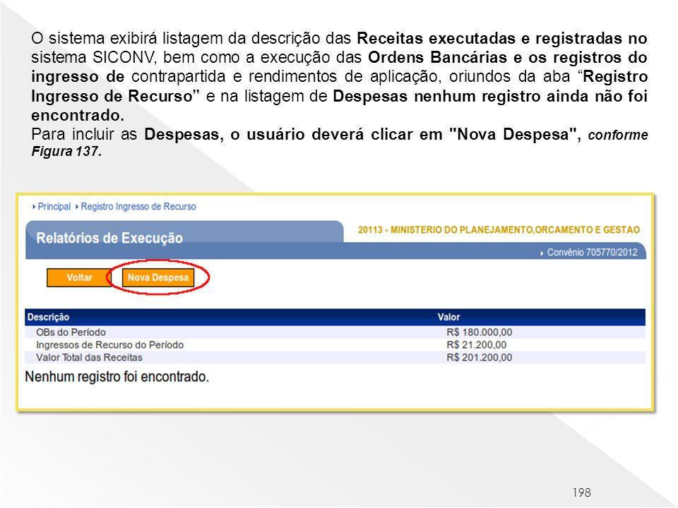 O sistema exibirá listagem da descrição das Receitas executadas e registradas no sistema SICONV, bem como a execução das Ordens Bancárias e os registros do ingresso de contrapartida e rendimentos de aplicação, oriundos da aba Registro Ingresso de Recurso e na listagem de Despesas nenhum registro ainda não foi encontrado.