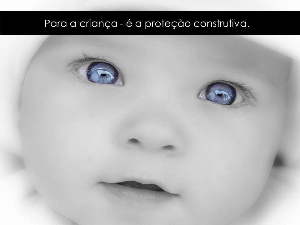 Para a criança - é a proteção construtiva.