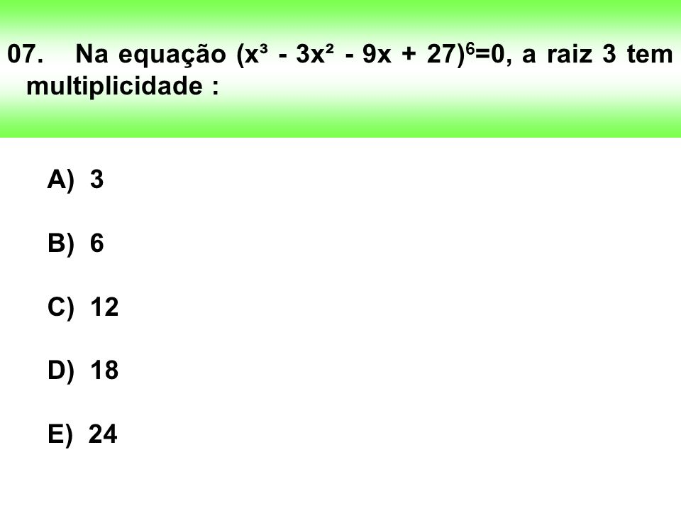 07. Na equação (x³ - 3x² - 9x + 27)6=0, a raiz 3 tem multiplicidade :