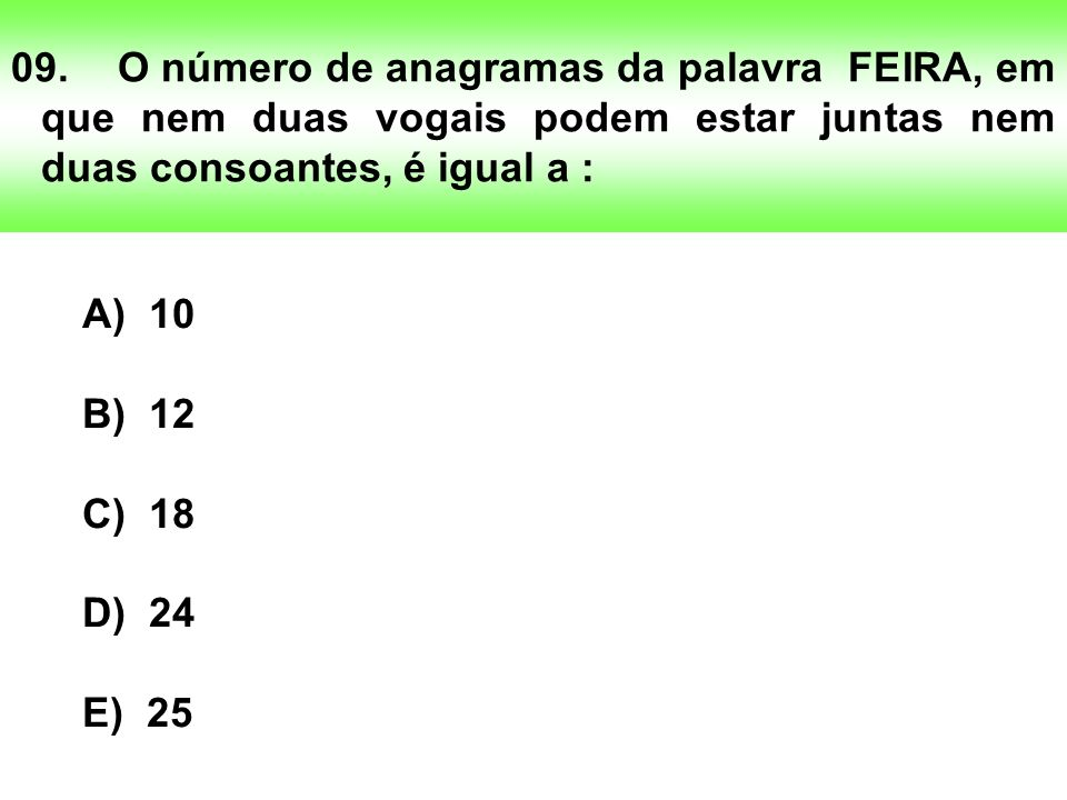 09. O número de anagramas da palavra FEIRA, em que nem duas vogais podem estar juntas nem duas consoantes, é igual a :