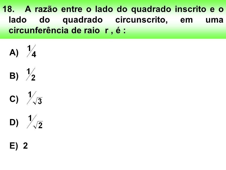 18. A razão entre o lado do quadrado inscrito e o lado do quadrado circunscrito, em uma circunferência de raio r , é :