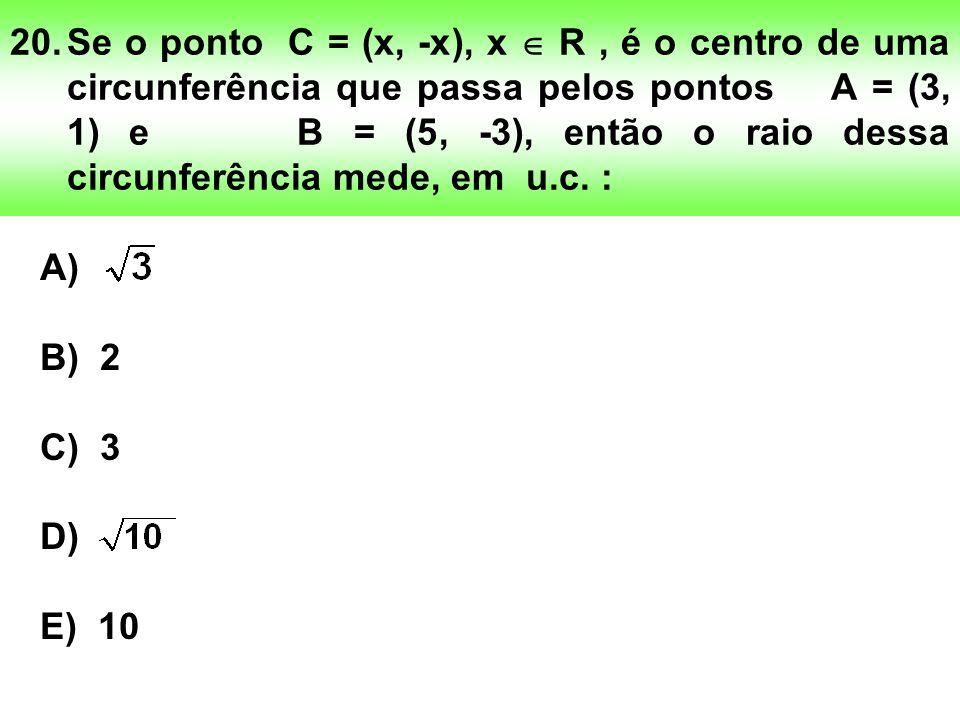 20. Se o ponto C = (x, -x), x  R , é o centro de uma circunferência que passa pelos pontos A = (3, 1) e B = (5, -3), então o raio dessa circunferência mede, em u.c. :