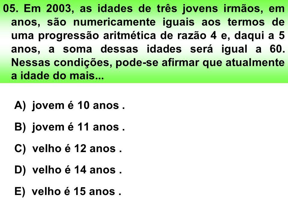 05. Em 2003, as idades de três jovens irmãos, em anos, são numericamente iguais aos termos de uma progressão aritmética de razão 4 e, daqui a 5 anos, a soma dessas idades será igual a 60. Nessas condições, pode-se afirmar que atualmente a idade do mais...