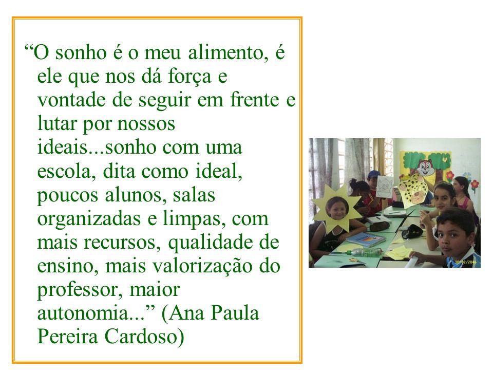 O sonho é o meu alimento, é ele que nos dá força e vontade de seguir em frente e lutar por nossos ideais...sonho com uma escola, dita como ideal, poucos alunos, salas organizadas e limpas, com mais recursos, qualidade de ensino, mais valorização do professor, maior autonomia... (Ana Paula Pereira Cardoso)