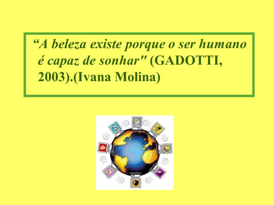 A beleza existe porque o ser humano é capaz de sonhar (GADOTTI, 2003).(Ivana Molina)