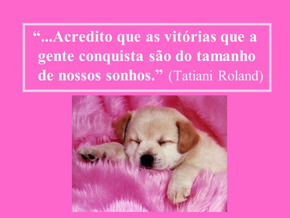 ...Acredito que as vitórias que a gente conquista são do tamanho de nossos sonhos. (Tatiani Roland)