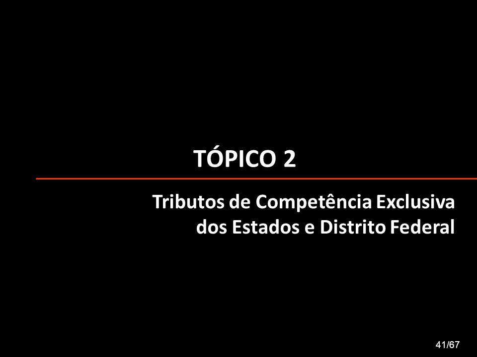 TÓPICO 2 Tributos de Competência Exclusiva dos Estados e Distrito Federal 41/67