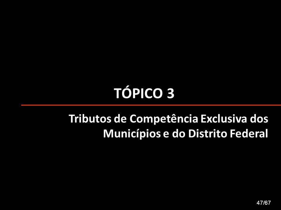 TÓPICO 3 Tributos de Competência Exclusiva dos Municípios e do Distrito Federal 47/67