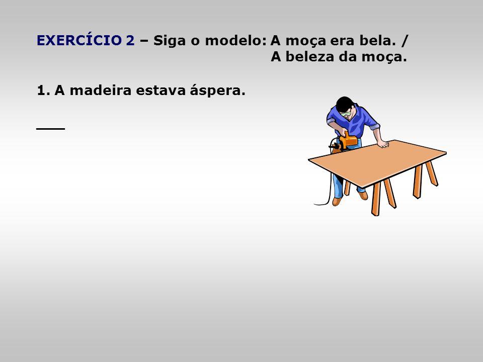 EXERCÍCIO 2 – Siga o modelo: A moça era bela. /