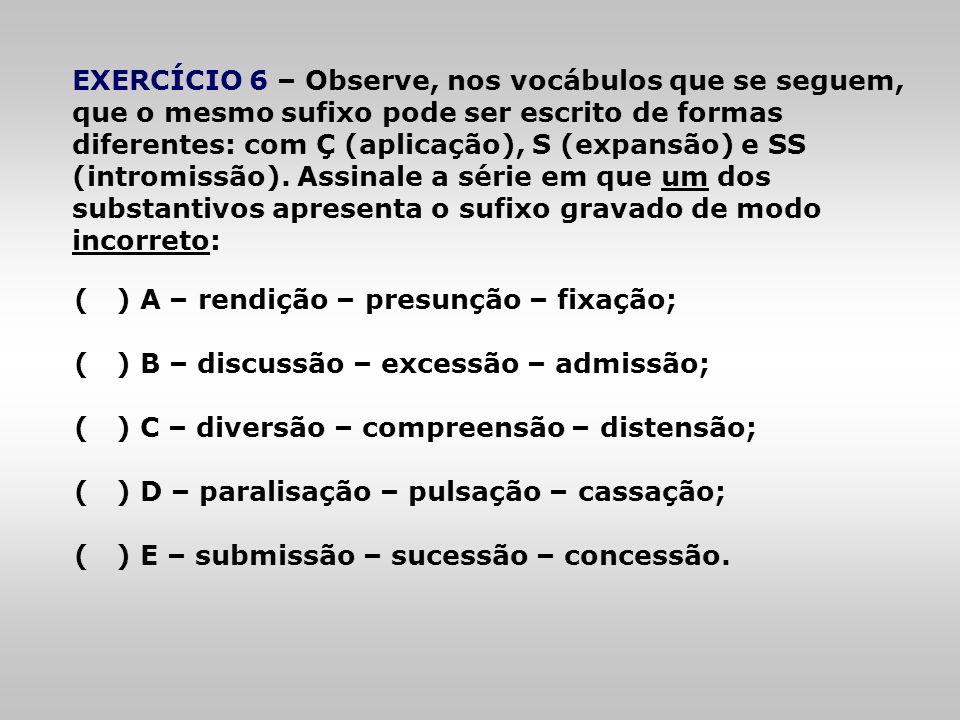 EXERCÍCIO 6 – Observe, nos vocábulos que se seguem, que o mesmo sufixo pode ser escrito de formas diferentes: com Ç (aplicação), S (expansão) e SS (intromissão). Assinale a série em que um dos substantivos apresenta o sufixo gravado de modo incorreto: