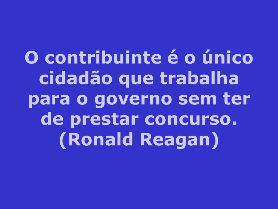O contribuinte é o único cidadão que trabalha para o governo sem ter de prestar concurso.