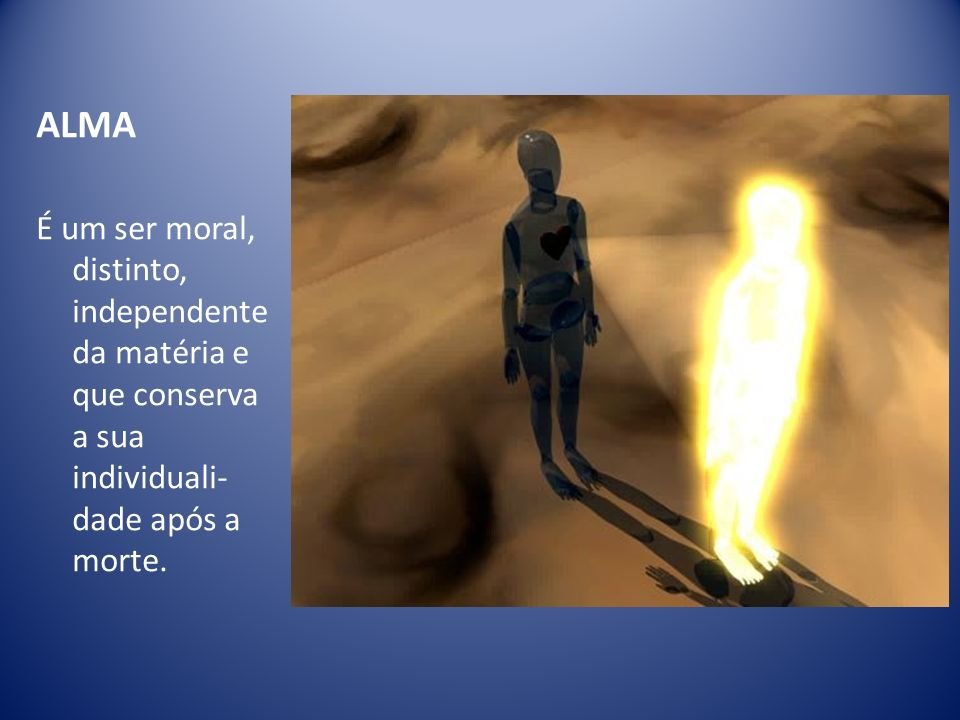 ALMA É um ser moral, distinto, independente da matéria e que conserva a sua individuali-dade após a morte.