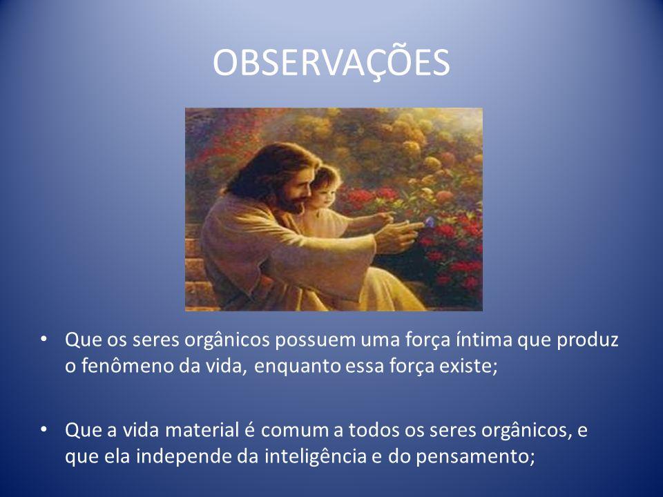 OBSERVAÇÕES Que os seres orgânicos possuem uma força íntima que produz o fenômeno da vida, enquanto essa força existe;