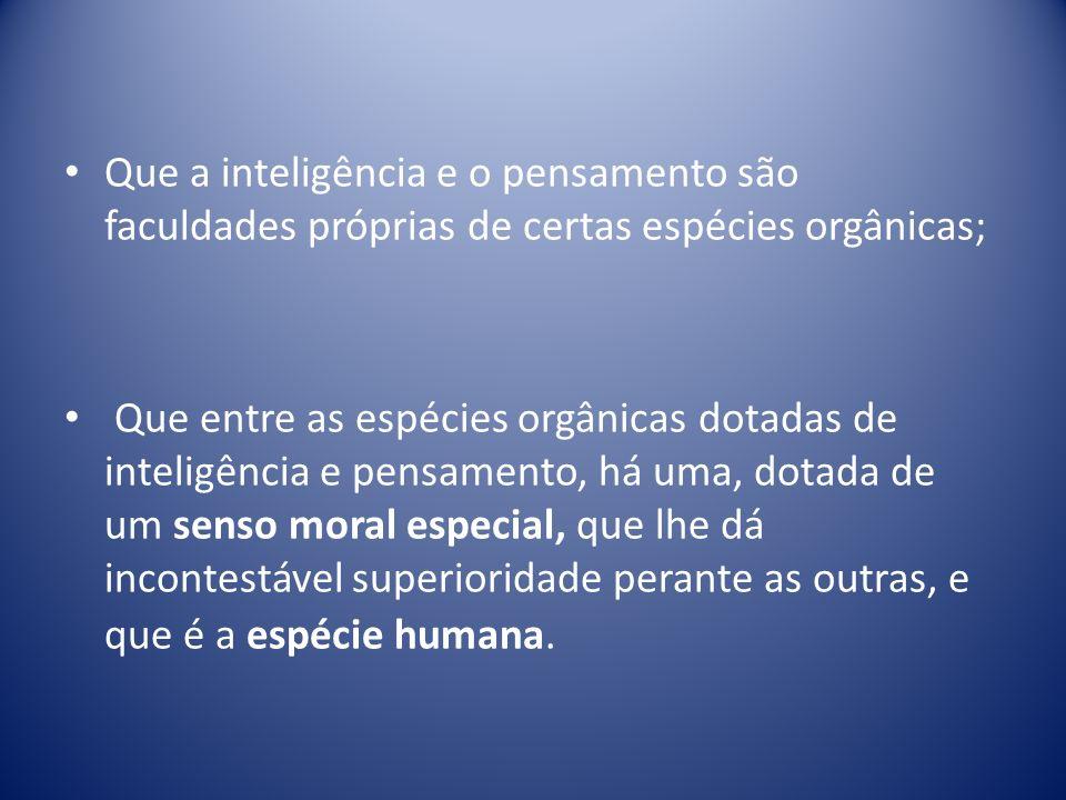 Que a inteligência e o pensamento são faculdades próprias de certas espécies orgânicas;