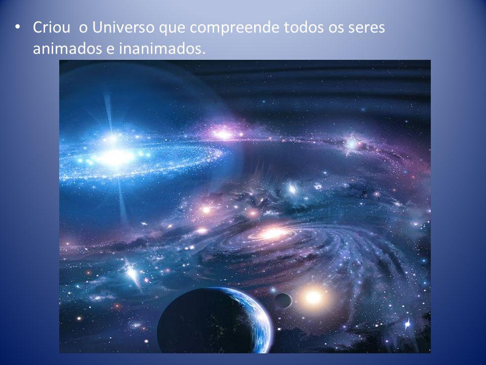 Criou o Universo que compreende todos os seres animados e inanimados.