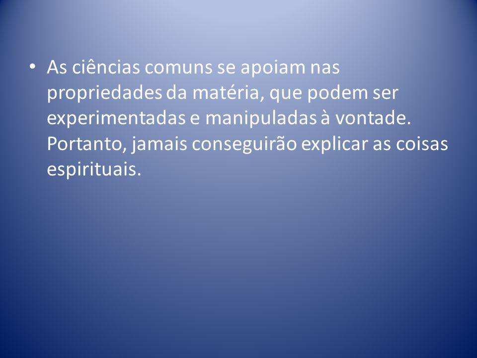 As ciências comuns se apoiam nas propriedades da matéria, que podem ser experimentadas e manipuladas à vontade.