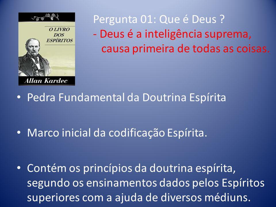 Pergunta 01: Que é Deus - Deus é a inteligência suprema, causa primeira de todas as coisas. Pedra Fundamental da Doutrina Espírita.