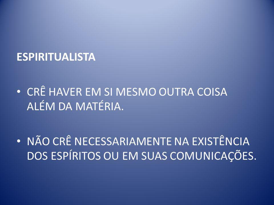 ESPIRITUALISTA CRÊ HAVER EM SI MESMO OUTRA COISA ALÉM DA MATÉRIA.
