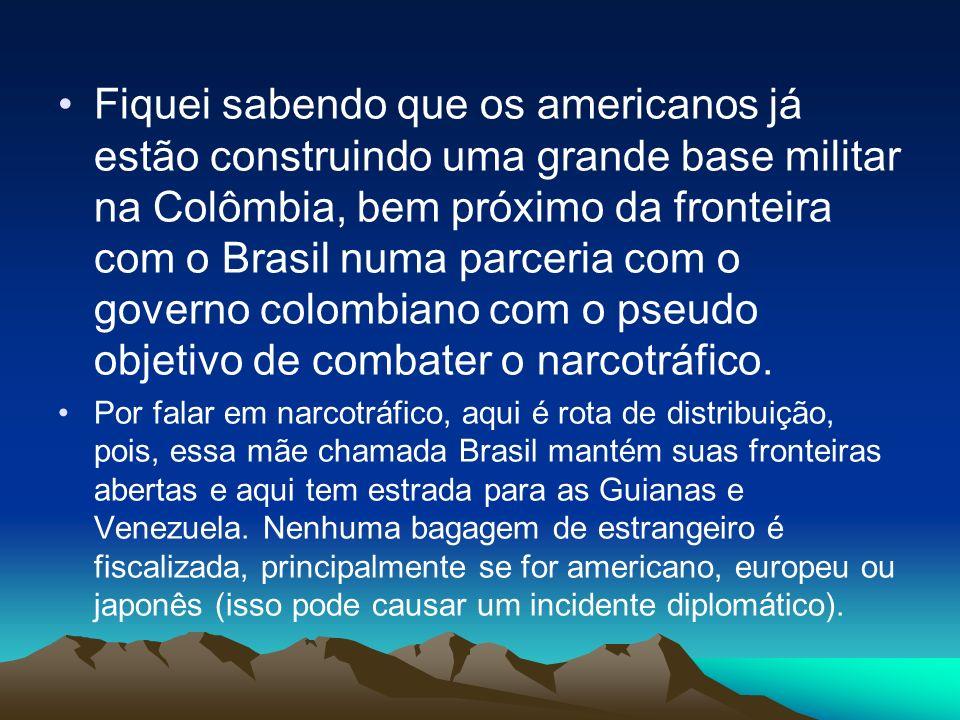 Fiquei sabendo que os americanos já estão construindo uma grande base militar na Colômbia, bem próximo da fronteira com o Brasil numa parceria com o governo colombiano com o pseudo objetivo de combater o narcotráfico.