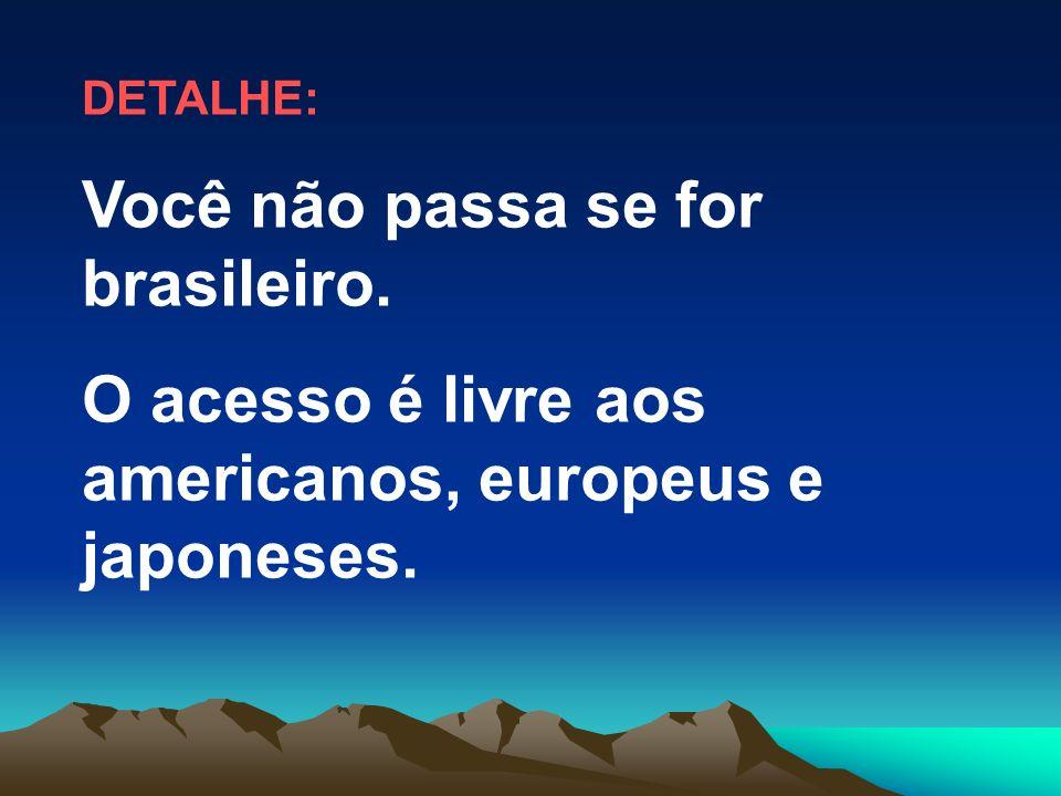 Você não passa se for brasileiro.