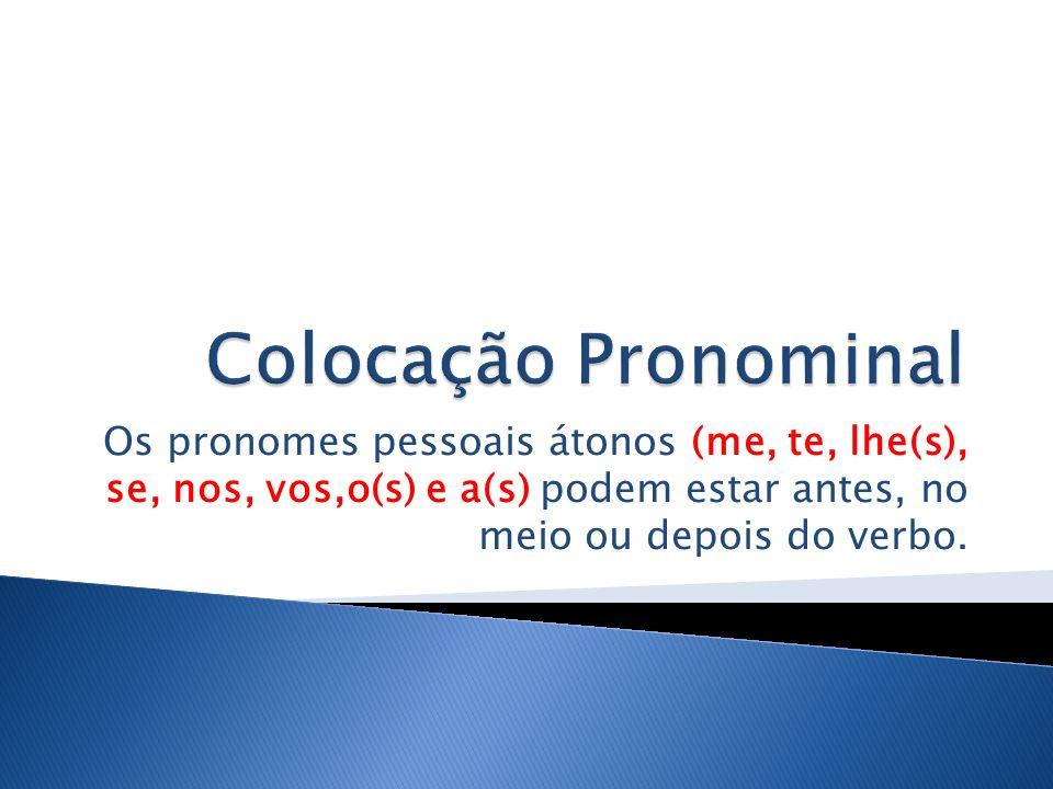 Colocação Pronominal Os pronomes pessoais átonos (me, te, lhe(s), se, nos, vos,o(s) e a(s) podem estar antes, no meio ou depois do verbo.