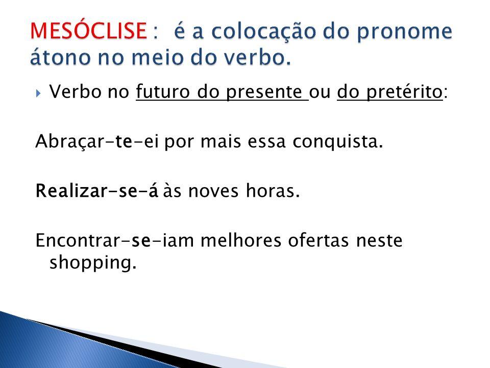 MESÓCLISE : é a colocação do pronome átono no meio do verbo.