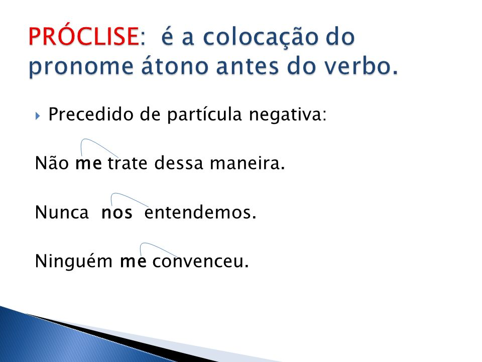 PRÓCLISE: é a colocação do pronome átono antes do verbo.