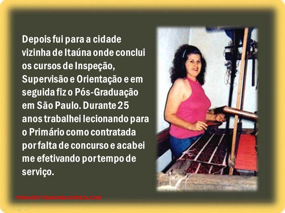 Depois fui para a cidade vizinha de Itaúna onde conclui os cursos de Inspeção, Supervisão e Orientação e em seguida fiz o Pós-Graduação em São Paulo. Durante 25 anos trabalhei lecionando para o Primário como contratada por falta de concurso e acabei me efetivando por tempo de serviço.