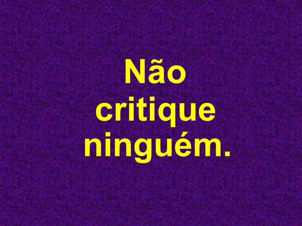 Não critique ninguém.