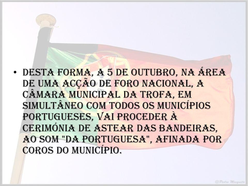 Desta forma, a 5 de Outubro, na área de uma acção de foro nacional, a Câmara Municipal da Trofa, em simultâneo com todos os Municípios portugueses, vai proceder à cerimónia de Astear das Bandeiras, ao som Da Portuguesa , afinada por Coros do Município.