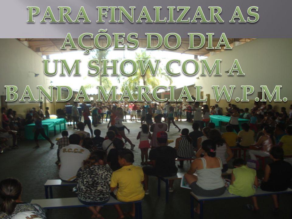 PARA FINALIZAR AS AÇÕES DO DIA UM SHOW COM A BANDA MARCIAL W.P.M.