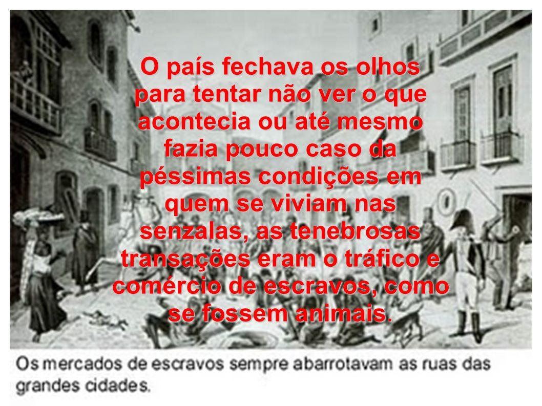 O país fechava os olhos para tentar não ver o que acontecia ou até mesmo fazia pouco caso da péssimas condições em quem se viviam nas senzalas, as tenebrosas transações eram o tráfico e comércio de escravos, como se fossem animais.
