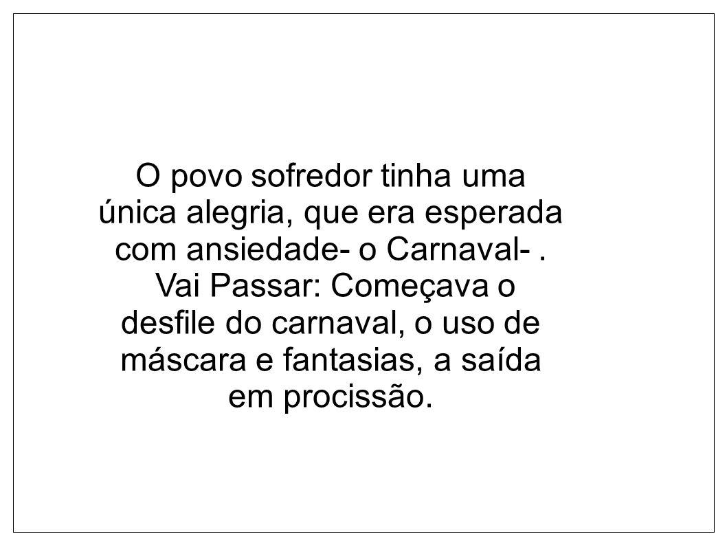 O povo sofredor tinha uma única alegria, que era esperada com ansiedade- o Carnaval- .