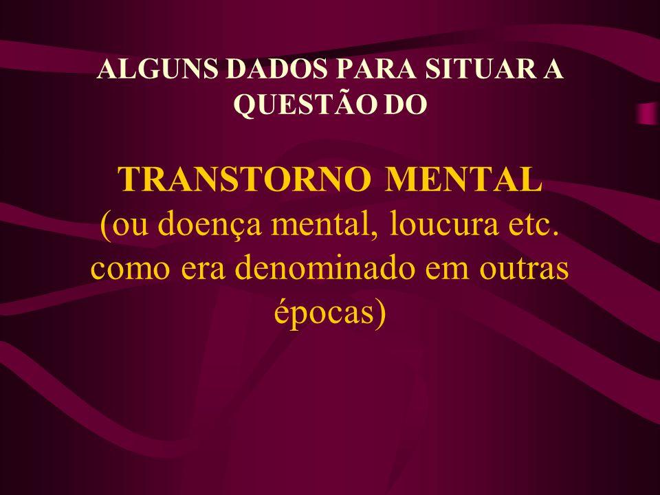 ALGUNS DADOS PARA SITUAR A QUESTÃO DO TRANSTORNO MENTAL (ou doença mental, loucura etc.