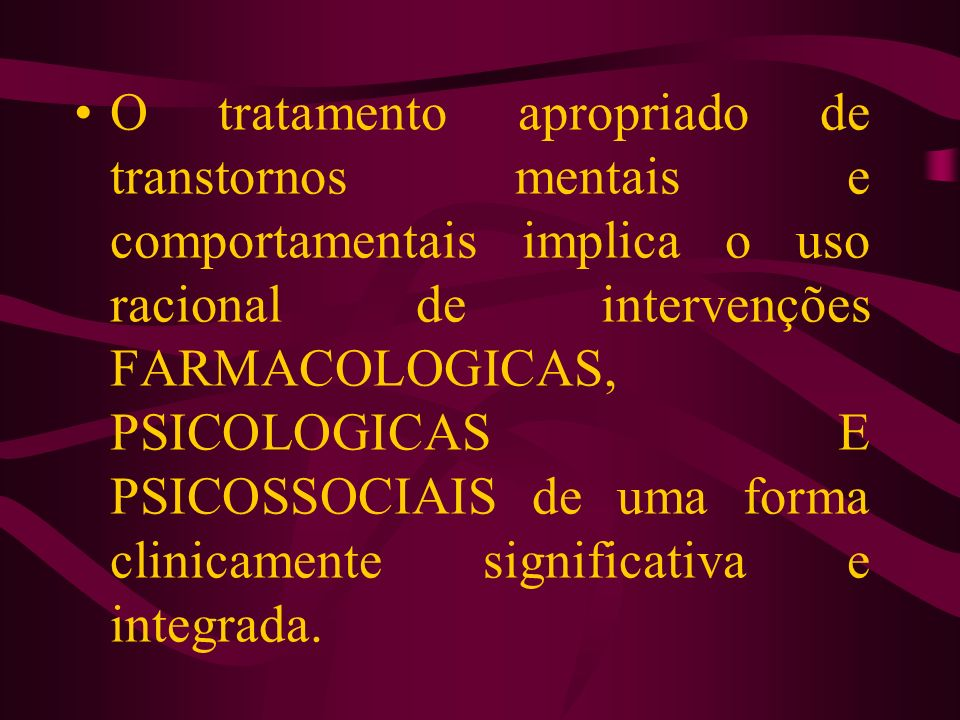 O tratamento apropriado de transtornos mentais e comportamentais implica o uso racional de intervenções FARMACOLOGICAS, PSICOLOGICAS E PSICOSSOCIAIS de uma forma clinicamente significativa e integrada.